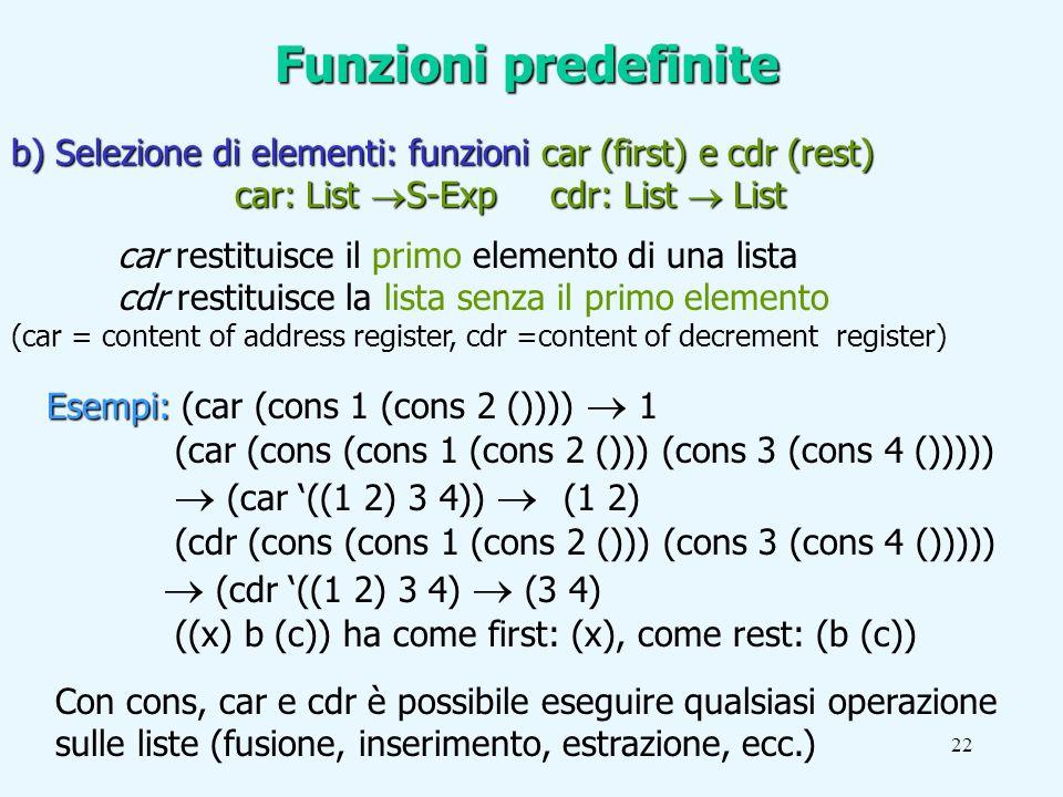 22 Esempi: Esempi: (car (cons 1 (cons 2 ()))) 1 (car (cons (cons 1 (cons 2 ())) (cons 3 (cons 4 ())))) (car ((1 2) 3 4)) (1 2) (cdr (cons (cons 1 (cons 2 ())) (cons 3 (cons 4 ())))) (cdr ((1 2) 3 4) (3 4) ((x) b (c)) ha come first: (x), come rest: (b (c)) b) Selezione di elementi: funzioni car (first) e cdr (rest) car: List S-Exp cdr: List List car: List S-Exp cdr: List List car restituisce il primo elemento di una lista cdr restituisce la lista senza il primo elemento (car = content of address register, cdr =content of decrement register) Con cons, car e cdr è possibile eseguire qualsiasi operazione sulle liste (fusione, inserimento, estrazione, ecc.) Funzioni predefinite