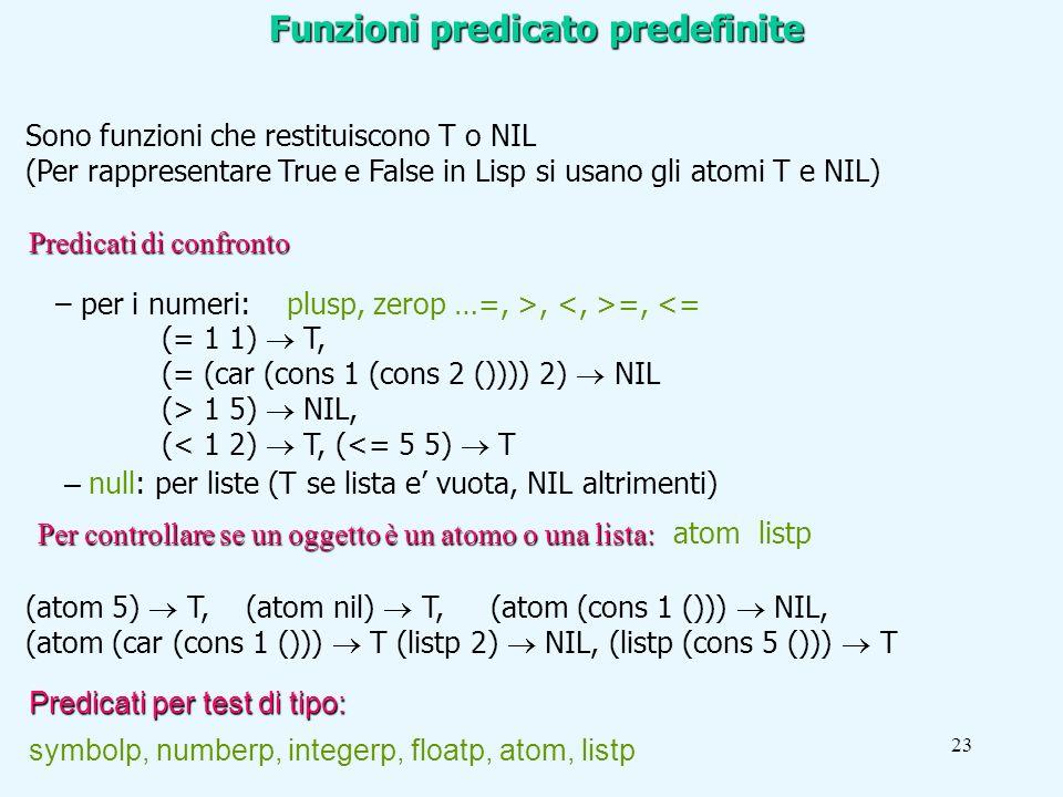 23 Sono funzioni che restituiscono T o NIL (Per rappresentare True e False in Lisp si usano gli atomi T e NIL) Predicati per test di tipo: symbolp, numberp, integerp, floatp, atom, listp Funzioni predicato predefinite (atom 5) T, (atom nil) T, (atom (cons 1 ())) NIL, (atom (car (cons 1 ())) T (listp 2) NIL, (listp (cons 5 ())) T Per controllare se un oggetto è un atomo o una lista: Per controllare se un oggetto è un atomo o una lista: atom listp – null: per liste (T se lista e vuota, NIL altrimenti) – per i numeri: plusp, zerop …=, >, =, <= (= 1 1) T, (= (car (cons 1 (cons 2 ()))) 2) NIL (> 1 5) NIL, (< 1 2) T, (<= 5 5) T Predicati di confronto