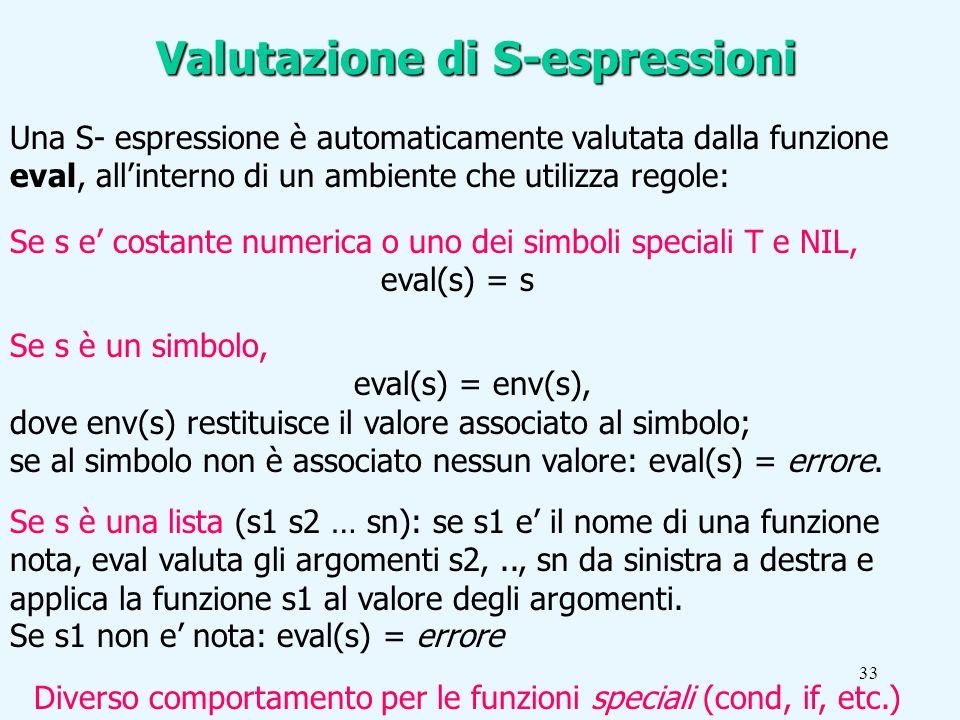33 Se s e costante numerica o uno dei simboli speciali T e NIL, eval(s) = s Valutazione di S-espressioni Una S- espressione è automaticamente valutata dalla funzione eval, allinterno di un ambiente che utilizza regole: Diverso comportamento per le funzioni speciali (cond, if, etc.) Se s è un simbolo, eval(s) = env(s), dove env(s) restituisce il valore associato al simbolo; se al simbolo non è associato nessun valore: eval(s) = errore.