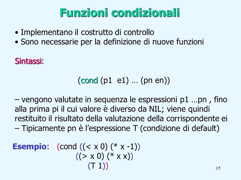 35 Implementano il costrutto di controllo Sono necessarie per la definizione di nuove funzioni Sintassi Sintassi: cond (cond (p1 e1) … (pn en)) – vengono valutate in sequenza le espressioni p1 …pn, fino alla prima pi il cui valore è diverso da NIL; viene quindi restituito il risultato della valutazione della corrispondente ei – Tipicamente pn è lespressione T (condizione di default) Esempio: (cond ((< x 0) (* x -1)) ((> x 0) (* x x)) (T 1)) Funzioni condizionali