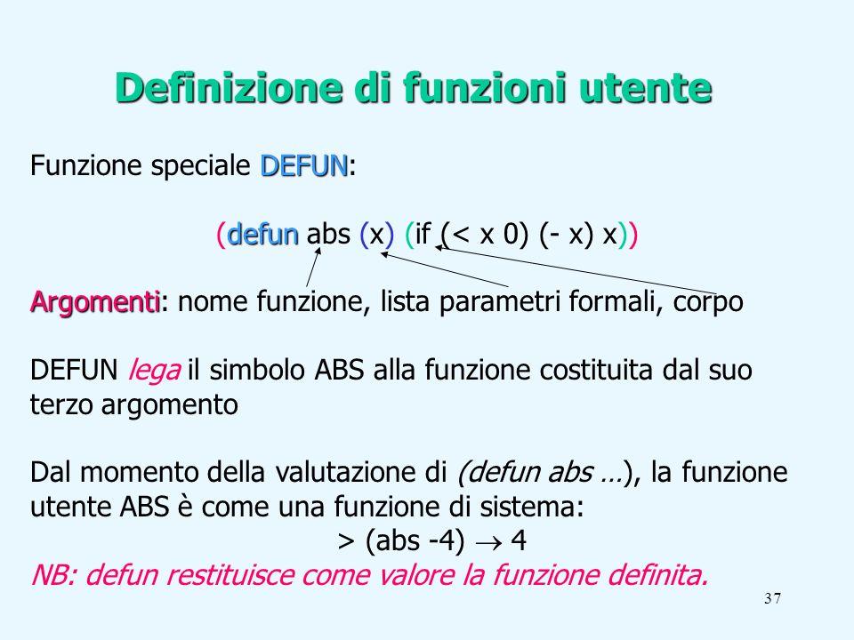37 DEFUN Funzione speciale DEFUN: defun (defun abs (x) (if (< x 0) (- x) x)) Argomenti Argomenti: nome funzione, lista parametri formali, corpo DEFUN lega il simbolo ABS alla funzione costituita dal suo terzo argomento Dal momento della valutazione di (defun abs …), la funzione utente ABS è come una funzione di sistema: > (abs -4) 4 NB: defun restituisce come valore la funzione definita.