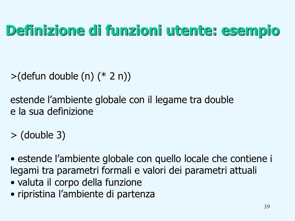 39 >(defun double (n) (* 2 n)) estende lambiente globale con il legame tra double e la sua definizione > (double 3) estende lambiente globale con quello locale che contiene i legami tra parametri formali e valori dei parametri attuali valuta il corpo della funzione ripristina lambiente di partenza Definizione di funzioni utente: esempio
