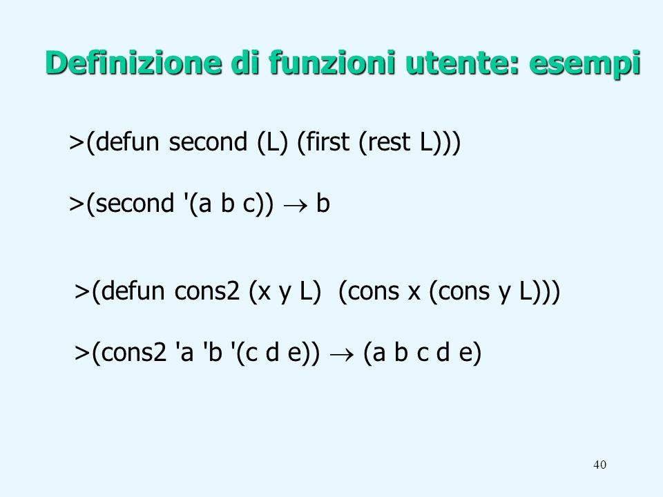 40 >(defun second (L) (first (rest L))) >(second (a b c)) b Definizione di funzioni utente: esempi >(defun cons2 (x y L) (cons x (cons y L))) >(cons2 a b (c d e)) (a b c d e)