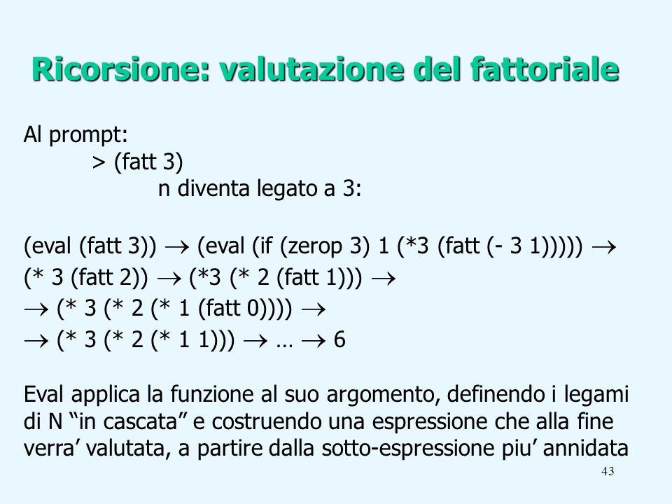 43 Al prompt: > (fatt 3) n diventa legato a 3: (eval (fatt 3)) (eval (if (zerop 3) 1 (*3 (fatt (- 3 1))))) (* 3 (fatt 2)) (*3 (* 2 (fatt 1))) (* 3 (* 2 (* 1 (fatt 0)))) (* 3 (* 2 (* 1 1))) … 6 Eval applica la funzione al suo argomento, definendo i legami di N in cascata e costruendo una espressione che alla fine verra valutata, a partire dalla sotto-espressione piu annidata Ricorsione: valutazione del fattoriale