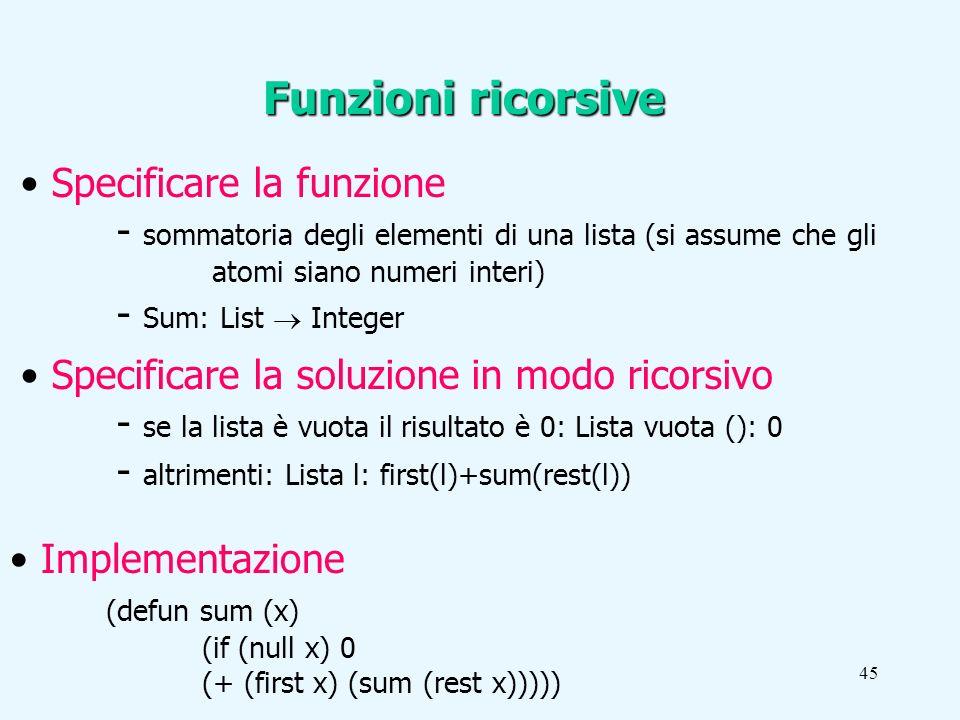 45 Funzioni ricorsive Specificare la funzione - sommatoria degli elementi di una lista (si assume che gli atomi siano numeri interi) - Sum: List Integer Specificare la soluzione in modo ricorsivo - se la lista è vuota il risultato è 0: Lista vuota (): 0 - altrimenti: Lista l: first(l)+sum(rest(l)) Implementazione (defun sum (x) (if (null x) 0 (+ (first x) (sum (rest x)))))