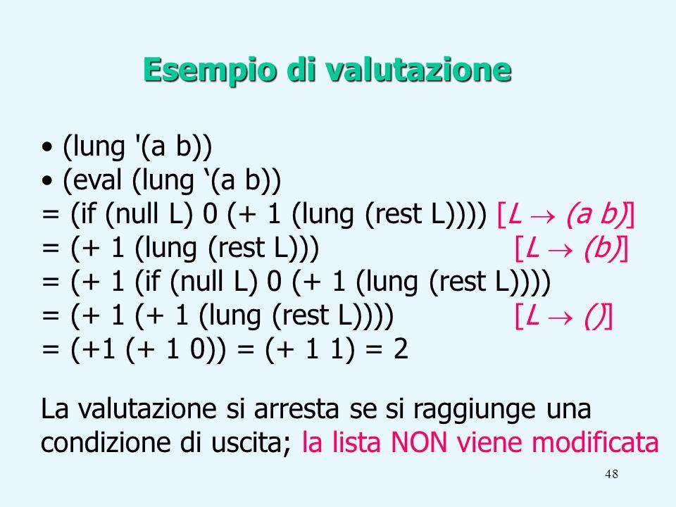 48 Esempio di valutazione (lung (a b)) (eval (lung (a b)) = (if (null L) 0 (+ 1 (lung (rest L)))) [L (a b)] = (+ 1 (lung (rest L))) [L (b)] = (+ 1 (if (null L) 0 (+ 1 (lung (rest L)))) = (+ 1 (+ 1 (lung (rest L)))) [L ()] = (+1 (+ 1 0)) = (+ 1 1) = 2 La valutazione si arresta se si raggiunge una condizione di uscita; la lista NON viene modificata