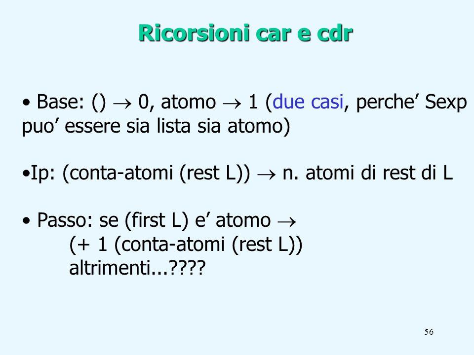 56 Ricorsioni car e cdr Base: () 0, atomo 1 (due casi, perche Sexp puo essere sia lista sia atomo) Ip: (conta-atomi (rest L)) n.