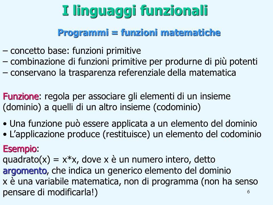 6 I linguaggi funzionali Programmi = funzioni matematiche – concetto base: funzioni primitive – combinazione di funzioni primitive per produrne di più potenti – conservano la trasparenza referenziale della matematica Funzione Funzione: regola per associare gli elementi di un insieme (dominio) a quelli di un altro insieme (codominio) Una funzione può essere applicata a un elemento del dominio Lapplicazione produce (restituisce) un elemento del codominio Esempio Esempio: argomento quadrato(x) = x*x, dove x è un numero intero, detto argomento, che indica un generico elemento del dominio x è una variabile matematica, non di programma (non ha senso pensare di modificarla!)