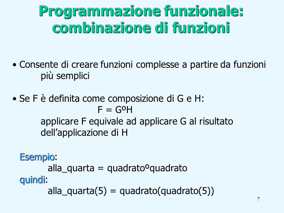 7 Programmazione funzionale: combinazione di funzioni Consente di creare funzioni complesse a partire da funzioni più semplici Se F è definita come composizione di G e H: F = GºH applicare F equivale ad applicare G al risultato dellapplicazione di H Esempio Esempio: alla_quarta = quadratoºquadrato quindi quindi: alla_quarta(5) = quadrato(quadrato(5))