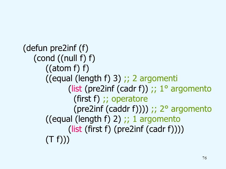 76 (defun pre2inf (f) (cond ((null f) f) ((atom f) f) ((equal (length f) 3) ;; 2 argomenti (list (pre2inf (cadr f)) ;; 1° argomento (first f) ;; operatore (pre2inf (caddr f)))) ;; 2° argomento ((equal (length f) 2) ;; 1 argomento (list (first f) (pre2inf (cadr f)))) (T f)))