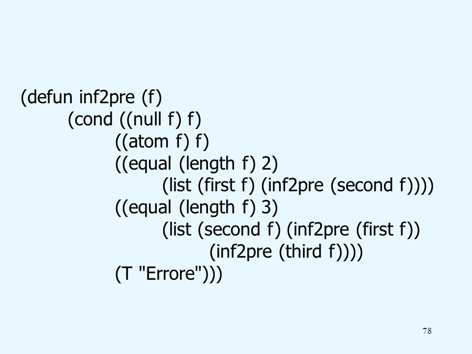 78 (defun inf2pre (f) (cond ((null f) f) ((atom f) f) ((equal (length f) 2) (list (first f) (inf2pre (second f)))) ((equal (length f) 3) (list (second