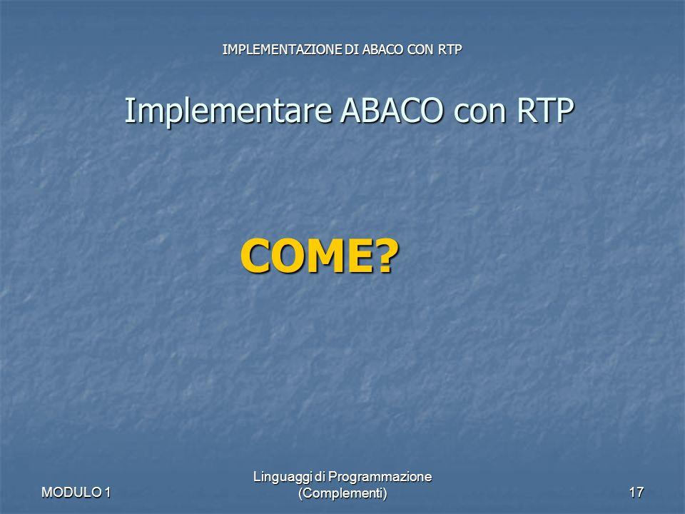 MODULO 1 Linguaggi di Programmazione (Complementi)17 IMPLEMENTAZIONE DI ABACO CON RTP Implementare ABACO con RTP COME?