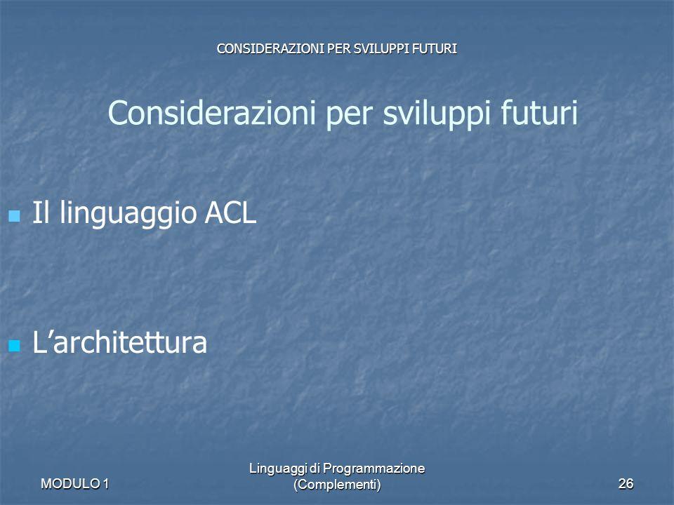 MODULO 1 Linguaggi di Programmazione (Complementi)26 Il linguaggio ACL Larchitettura Considerazioni per sviluppi futuri CONSIDERAZIONI PER SVILUPPI FU