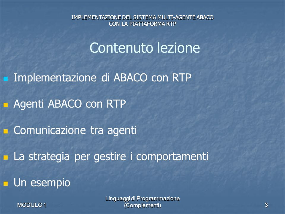 MODULO 1 Linguaggi di Programmazione (Complementi)4 Considerazioni per sviluppi futuri Il linguaggio ACL Larchitettura Demo implementazione corrente Contenuto lezione IMPLEMENTAZIONE DEL SISTEMA MULTI-AGENTE ABACO CON LA PIATTAFORMA RTP