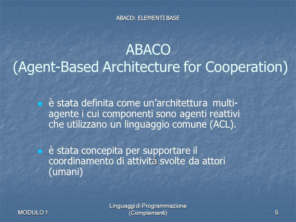 MODULO 1 Linguaggi di Programmazione (Complementi)6 localitá localitá interazione interazione capacitá di percepire lambiente capacitá di percepire lambiente La composizione di agenti da origine al meccanismo di coordinamento al meccanismo di coordinamento Il Comportamento globale di tale meccanismo emerge da: interazioni locali + reazione a stimoli dallambiente Agenti ABACO Caratteristiche: ABACO: ELEMENTI BASE