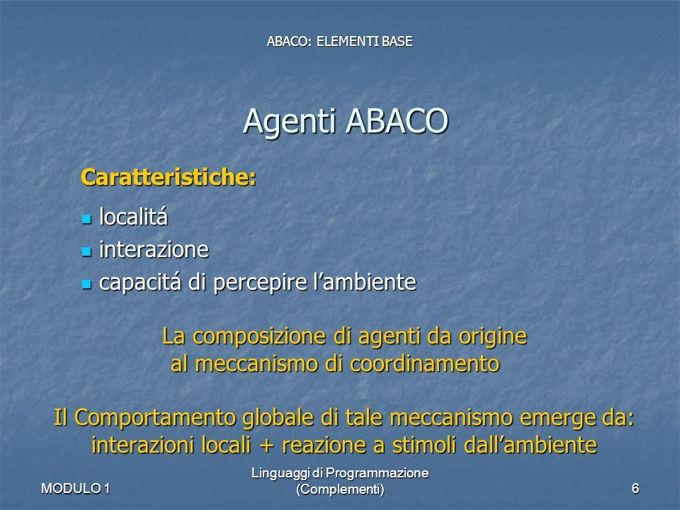 MODULO 1 Linguaggi di Programmazione (Complementi)7 Agenti ABACO Struttura: Working memory attribute value script local databehavior internal state script ABACO: ELEMENTI BASE