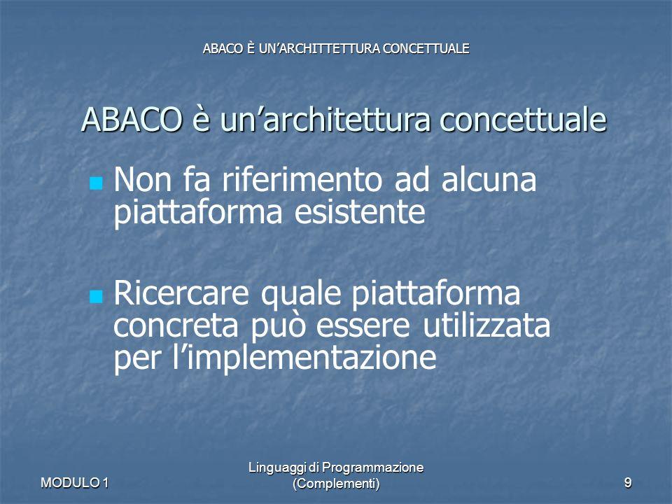 MODULO 1 Linguaggi di Programmazione (Complementi)9 ABACO È UNARCHITTETTURA CONCETTUALE ABACO è unarchitettura concettuale Non fa riferimento ad alcun
