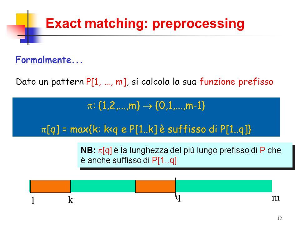 12 1 m q Exact matching: preprocessing Formalmente... Dato un pattern P[1, …, m], si calcola la sua funzione prefisso NB: [q] è la lunghezza del più l
