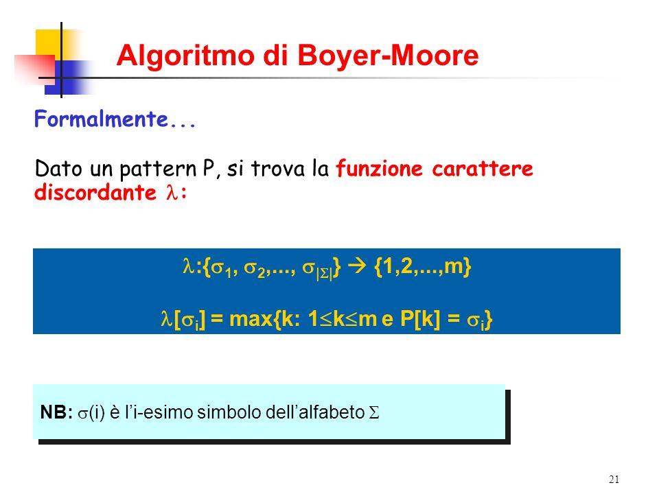 21 Formalmente... Dato un pattern P, si trova la funzione carattere discordante : NB: (i) è li-esimo simbolo dellalfabeto :{ 1, 2,..., | | } {1,2,...,