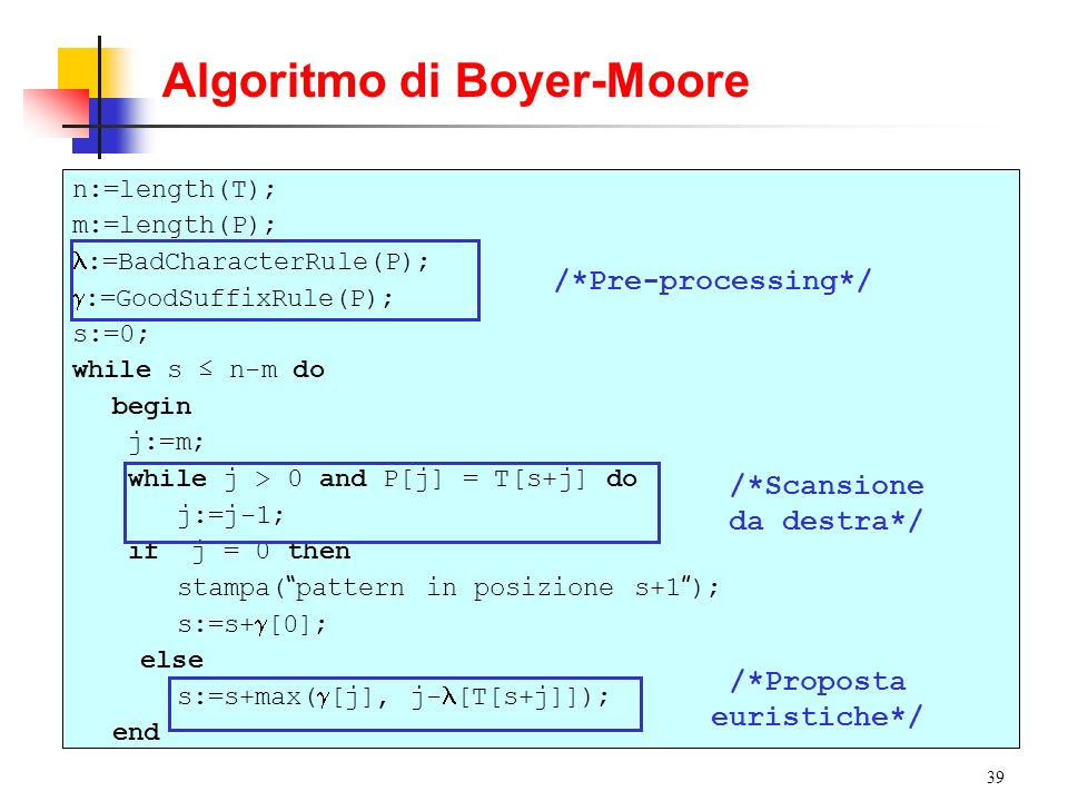 39 Algoritmo di Boyer-Moore n:=length(T); m:=length(P); :=BadCharacterRule(P); :=GoodSuffixRule(P); s:=0; while s n-m do begin j:=m; while j > 0 and P
