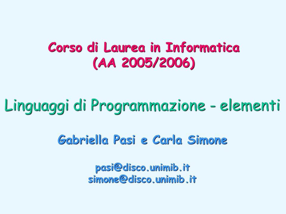 Linguaggi di Programmazione - elementi Corso di Laurea in Informatica (AA 2005/2006) Gabriella Pasi e Carla Simone pasi@ disco.unimib.it simone@disco.