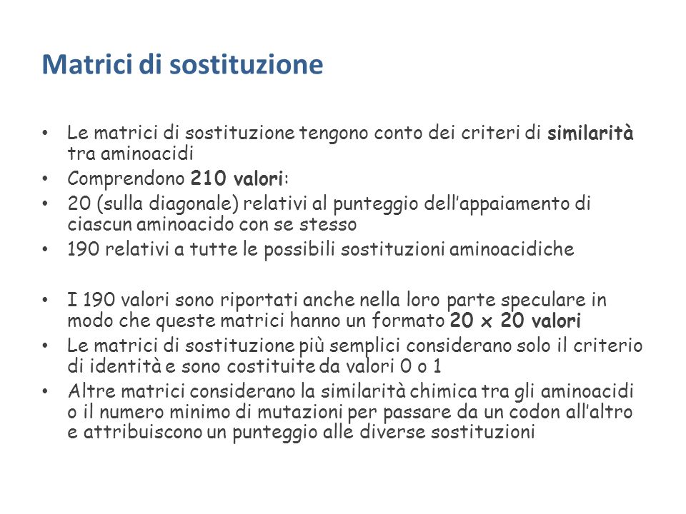 Matrici di sostituzione Le matrici di sostituzione tengono conto dei criteri di similarità tra aminoacidi Comprendono 210 valori: 20 (sulla diagonale) relativi al punteggio dellappaiamento di ciascun aminoacido con se stesso 190 relativi a tutte le possibili sostituzioni aminoacidiche I 190 valori sono riportati anche nella loro parte speculare in modo che queste matrici hanno un formato 20 x 20 valori Le matrici di sostituzione più semplici considerano solo il criterio di identità e sono costituite da valori 0 o 1 Altre matrici considerano la similarità chimica tra gli aminoacidi o il numero minimo di mutazioni per passare da un codon allaltro e attribuiscono un punteggio alle diverse sostituzioni