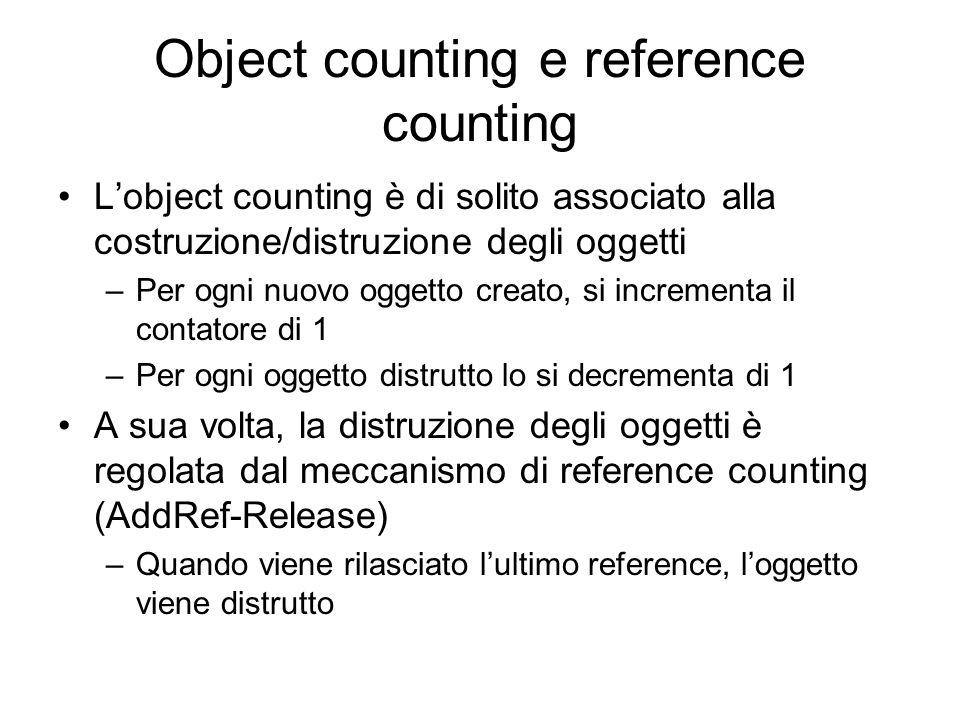 Object counting e reference counting Lobject counting è di solito associato alla costruzione/distruzione degli oggetti –Per ogni nuovo oggetto creato, si incrementa il contatore di 1 –Per ogni oggetto distrutto lo si decrementa di 1 A sua volta, la distruzione degli oggetti è regolata dal meccanismo di reference counting (AddRef-Release) –Quando viene rilasciato lultimo reference, loggetto viene distrutto