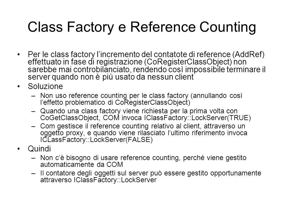 Class Factory e Reference Counting Per le class factory lincremento del contatote di reference (AddRef) effettuato in fase di registrazione (CoRegisterClassObject) non sarebbe mai controbilanciato, rendendo così impossibile terminare il server quando non è più usato da nessun client Soluzione –Non uso reference counting per le class factory (annullando così leffetto problematico di CoRegisterClassObject) –Quando una class factory viene richiesta per la prima volta con CoGetClassObject, COM invoca IClassFactory::LockServer(TRUE) –Com gestisce il reference counting relativo al client, attraverso un oggetto proxy, e quando viene rilasciato lultimo riferimento invoca ICLassFactory::LockServer(FALSE) Quindi –Non cè bisogno di usare reference counting, perché viene gestito automaticamente da COM –Il contatore degli oggetti sul server può essere gestito opportunamente attraverso IClassFactory::LockServer
