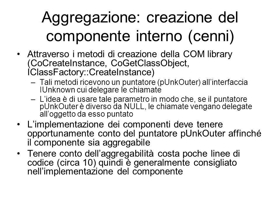 Aggregazione: creazione del componente interno (cenni) Attraverso i metodi di creazione della COM library (CoCreateInstance, CoGetClassObject, IClassFactory::CreateInstance) –Tali metodi ricevono un puntatore (pUnkOuter) allinterfaccia IUnknown cui delegare le chiamate –Lidea è di usare tale parametro in modo che, se il puntatore pUnkOuter è diverso da NULL, le chiamate vengano delegate alloggetto da esso puntato Limplementazione dei componenti deve tenere opportunamente conto del puntatore pUnkOuter affinché il componente sia aggregabile Tenere conto dellaggregabilità costa poche linee di codice (circa 10) quindi è generalmente consigliato nellimplementazione del componente