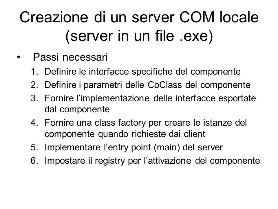 Creazione di un server COM locale (server in un file.exe) Passi necessari 1.Definire le interfacce specifiche del componente 2.Definire i parametri delle CoClass del componente 3.Fornire limplementazione delle interfacce esportate dal componente 4.Fornire una class factory per creare le istanze del componente quando richieste dai client 5.Implementare lentry point (main) del server 6.Impostare il registry per lattivazione del componente