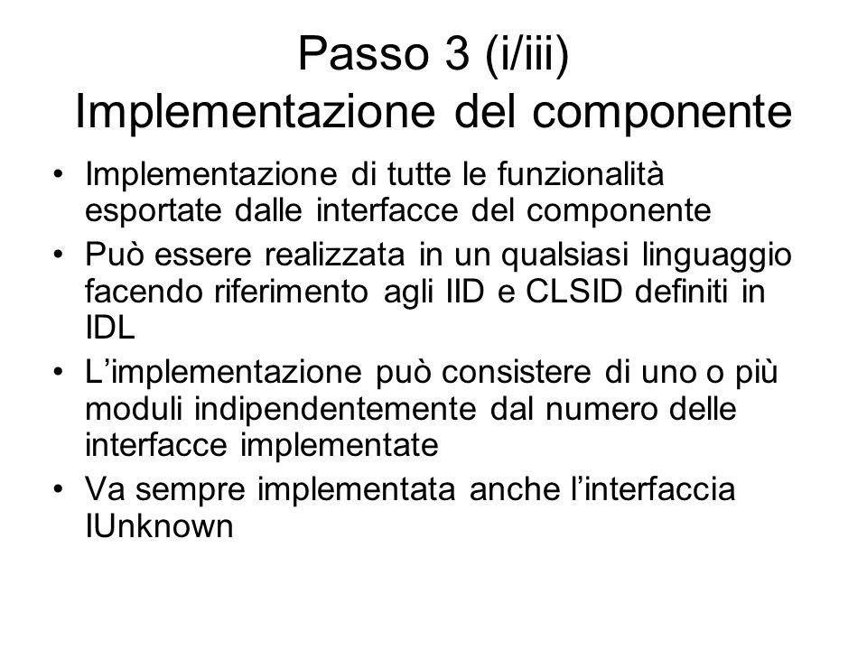 Passo 3 (i/iii) Implementazione del componente Implementazione di tutte le funzionalità esportate dalle interfacce del componente Può essere realizzata in un qualsiasi linguaggio facendo riferimento agli IID e CLSID definiti in IDL Limplementazione può consistere di uno o più moduli indipendentemente dal numero delle interfacce implementate Va sempre implementata anche linterfaccia IUnknown