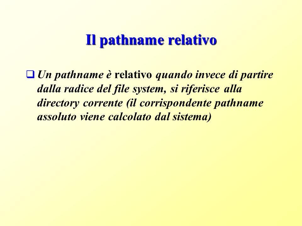 Il pathname relativo Un pathname è relativo quando invece di partire dalla radice del file system, si riferisce alla directory corrente (il corrispondente pathname assoluto viene calcolato dal sistema)