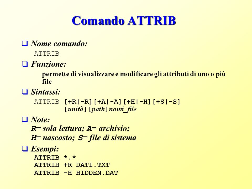 Comando ATTRIB Nome comando: ATTRIB Funzione: permette di visualizzare e modificare gli attributi di uno o più file Sintassi: ATTRIB [+R|-R][+A|-A][+H|-H][+S|-S] [ unità ][ path ] nomi_file Note: R = sola lettura; A = archivio; H = nascosto; S = file di sistema Esempi: ATTRIB *.* ATTRIB +R DATI.TXT ATTRIB -H HIDDEN.DAT