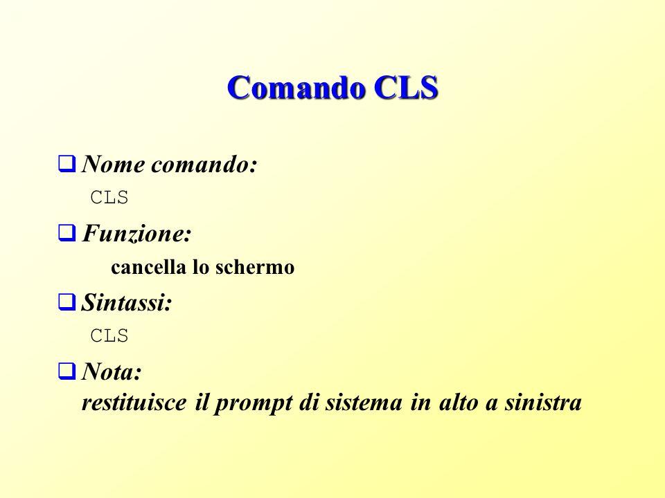 Comando CLS Nome comando: CLS Funzione: cancella lo schermo Sintassi: CLS Nota: restituisce il prompt di sistema in alto a sinistra