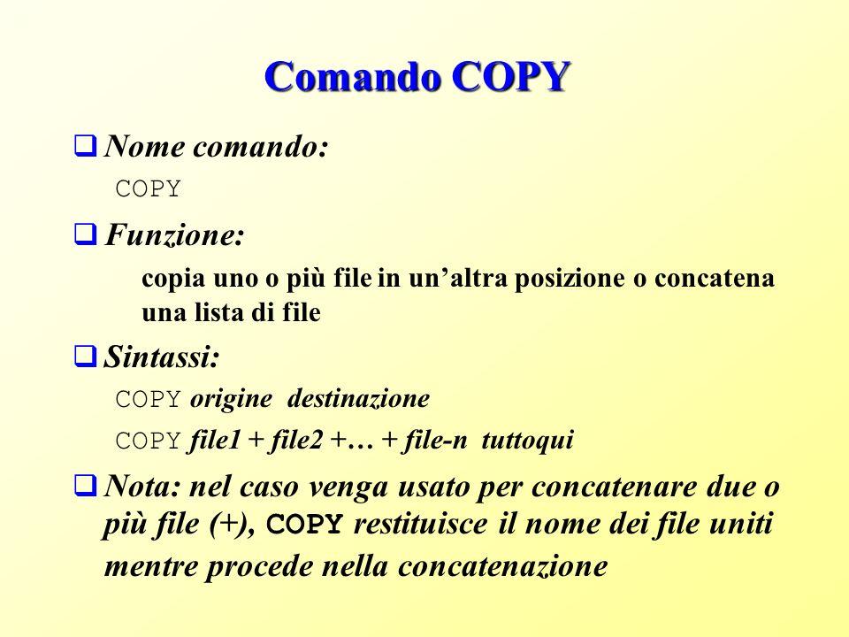 Comando COPY Nome comando: COPY Funzione: copia uno o più file in unaltra posizione o concatena una lista di file Sintassi: COPY origine destinazione COPY file1 + file2 +… + file-n tuttoqui Nota: nel caso venga usato per concatenare due o più file (+), COPY restituisce il nome dei file uniti mentre procede nella concatenazione
