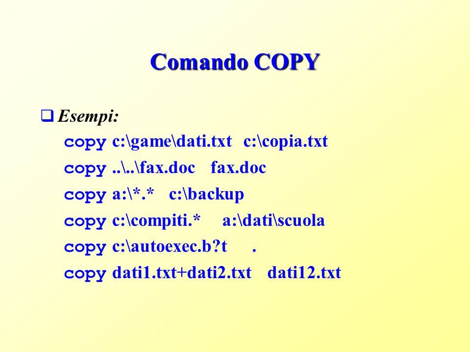 Comando COPY Esempi: copy c:\game\dati.txt c:\copia.txt copy..\..\fax.doc fax.doc copy a:\*.* c:\backup copy c:\compiti.* a:\dati\scuola copy c:\autoexec.b?t.