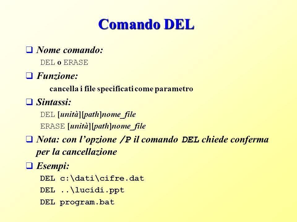Comando DEL Nome comando: DEL o ERASE Funzione: cancella i file specificati come parametro Sintassi: DEL [unità][path]nome_file ERASE [unità][path]nome_file Nota: con lopzione /P il comando DEL chiede conferma per la cancellazione Esempi: DEL c:\dati\cifre.dat DEL..\lucidi.ppt DEL program.bat