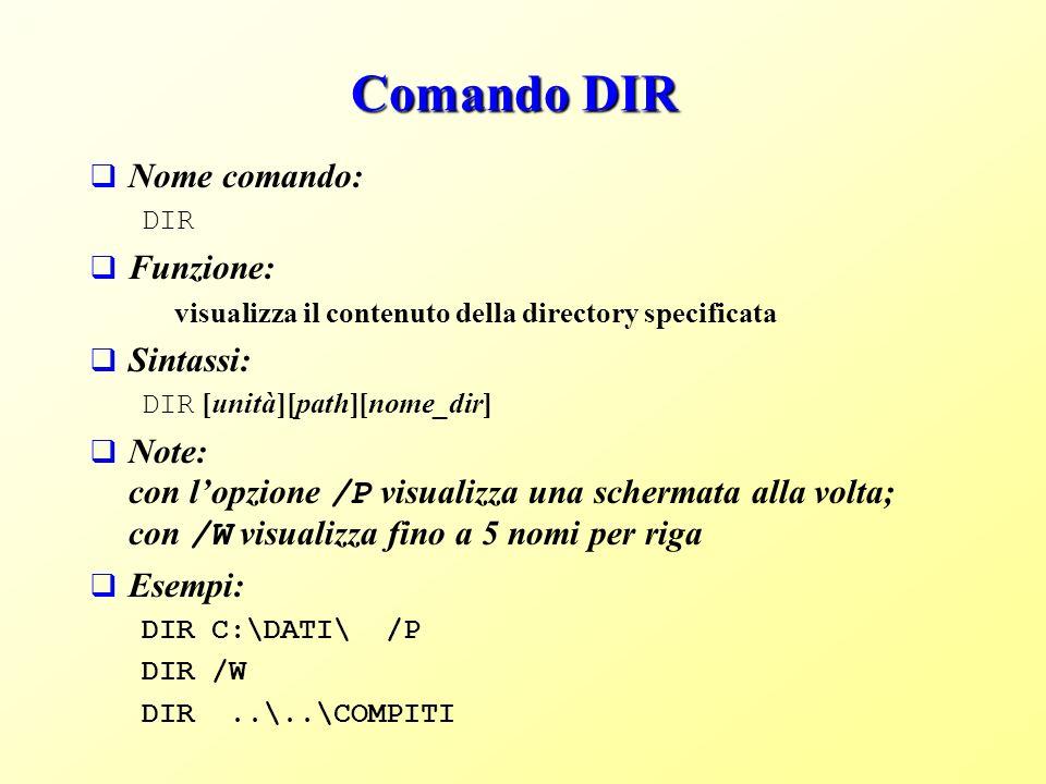 Comando DIR Nome comando: DIR Funzione: visualizza il contenuto della directory specificata Sintassi: DIR [unità][path][nome_dir] Note: con lopzione /P visualizza una schermata alla volta; con /W visualizza fino a 5 nomi per riga Esempi: DIR C:\DATI\ /P DIR /W DIR..\..\COMPITI