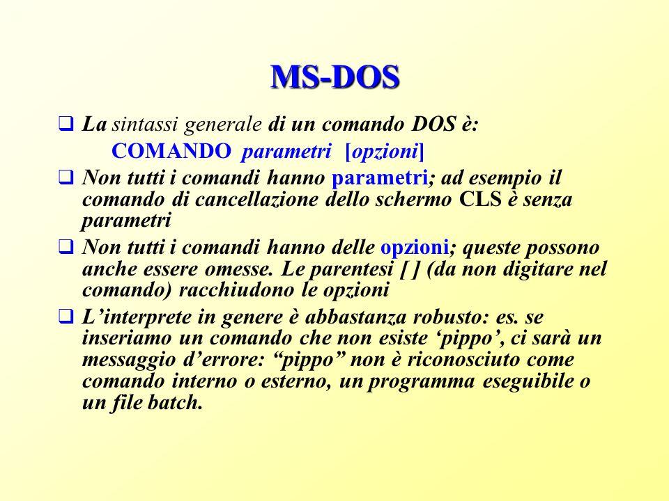 MS-DOS La sintassi generale di un comando DOS è: COMANDO parametri [opzioni] Non tutti i comandi hanno parametri; ad esempio il comando di cancellazione dello schermo CLS è senza parametri Non tutti i comandi hanno delle opzioni; queste possono anche essere omesse.