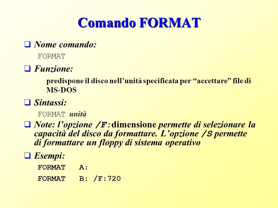 Comando FORMAT Nome comando: FORMAT Funzione: predispone il disco nellunità specificata per accettare file di MS-DOS Sintassi: FORMAT unità Note: lopzione /F: dimensione permette di selezionare la capacità del disco da formattare.