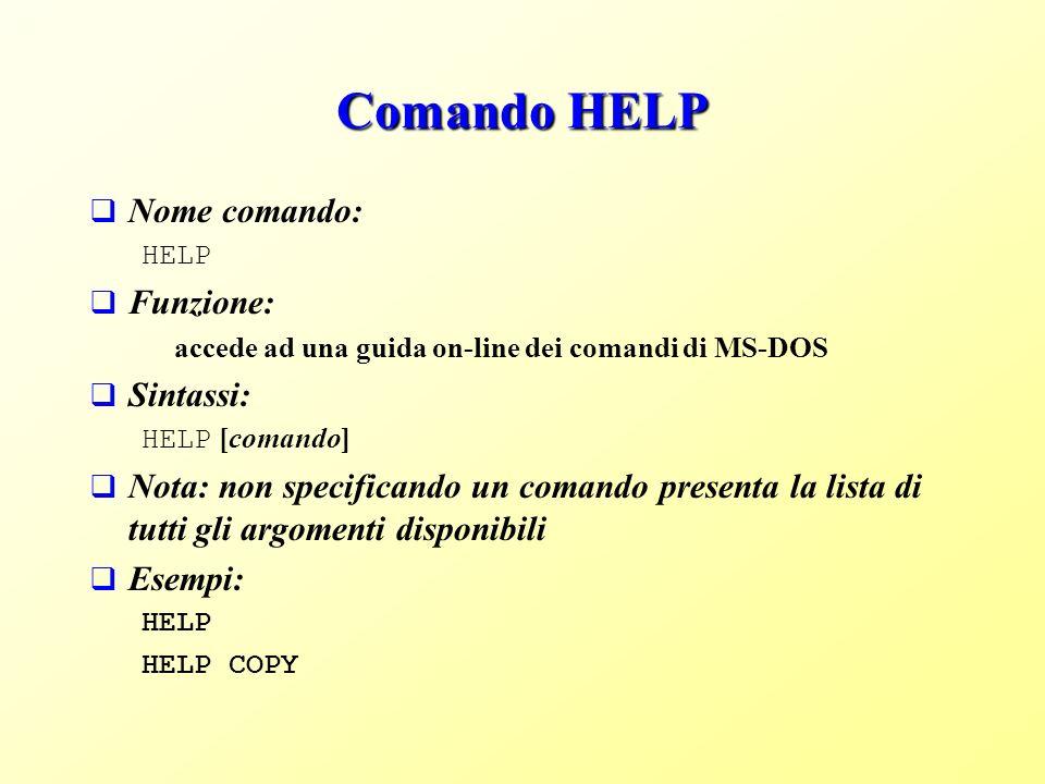 Comando HELP Nome comando: HELP Funzione: accede ad una guida on-line dei comandi di MS-DOS Sintassi: HELP [comando] Nota: non specificando un comando presenta la lista di tutti gli argomenti disponibili Esempi: HELP HELP COPY