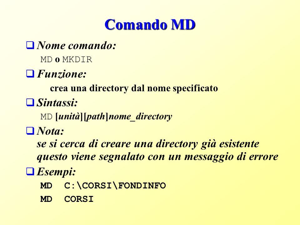 Comando MD Nome comando: MD o MKDIR Funzione: crea una directory dal nome specificato Sintassi: MD [unità][path]nome_directory Nota: se si cerca di creare una directory già esistente questo viene segnalato con un messaggio di errore Esempi: MD C:\CORSI\FONDINFO MD CORSI