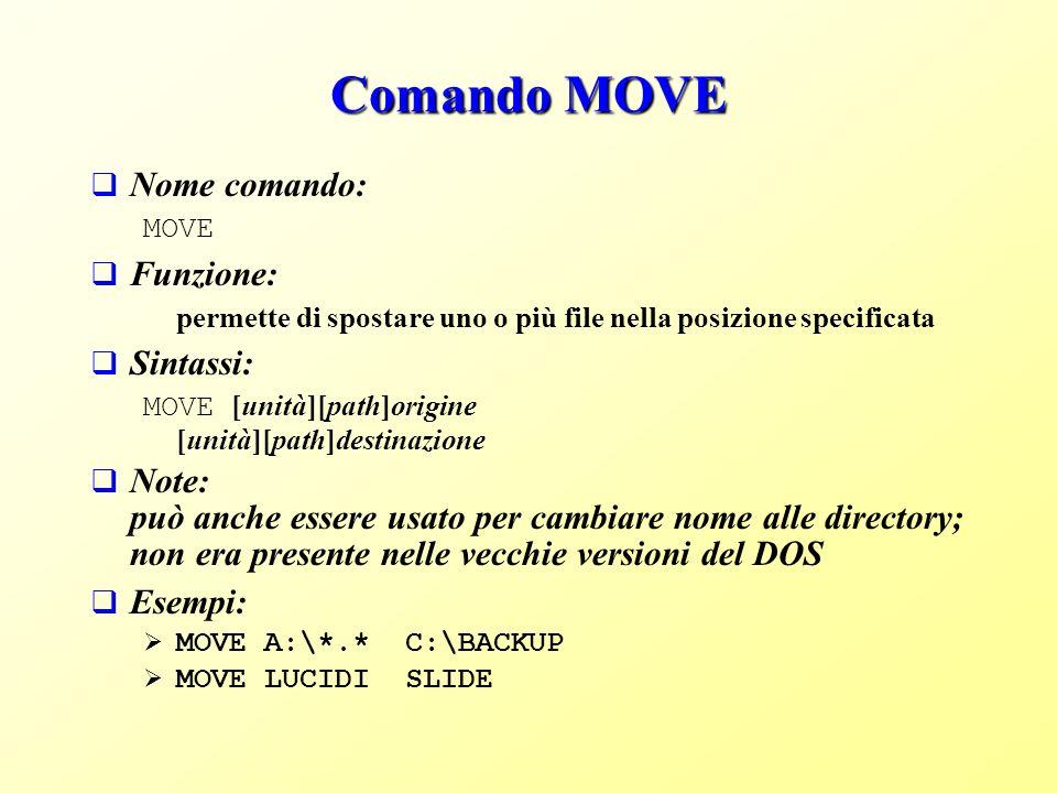 Comando MOVE Nome comando: MOVE Funzione: permette di spostare uno o più file nella posizione specificata Sintassi: MOVE [unità][path]origine [unità][path]destinazione Note: può anche essere usato per cambiare nome alle directory; non era presente nelle vecchie versioni del DOS Esempi: MOVE A:\*.* C:\BACKUP MOVE LUCIDI SLIDE