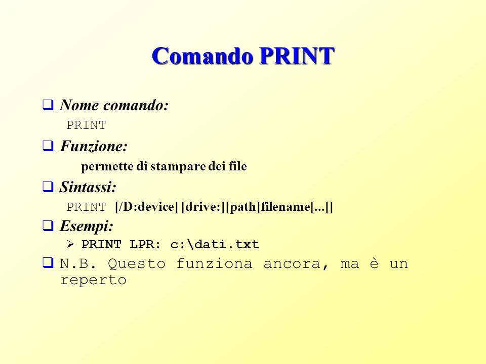 Comando PRINT Nome comando: PRINT Funzione: permette di stampare dei file Sintassi: PRINT [/D:device] [drive:][path]filename[...]] Esempi: PRINT LPR: c:\dati.txt N.B.