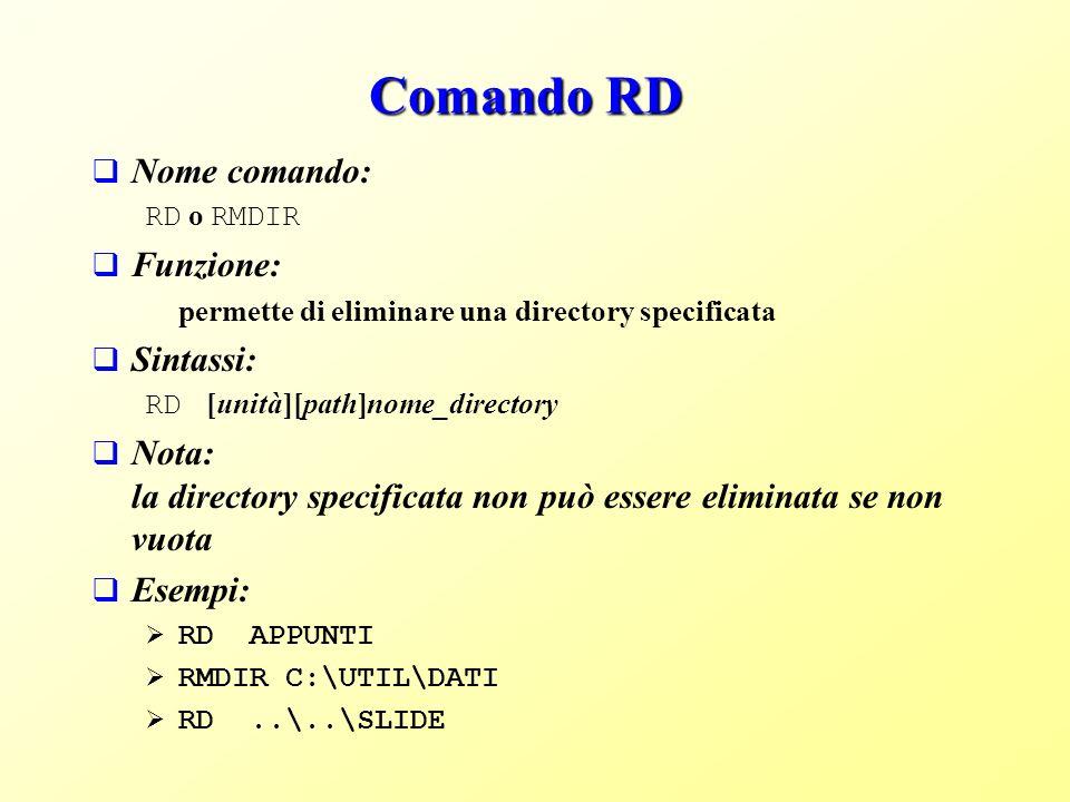 Comando RD Nome comando: RD o RMDIR Funzione: permette di eliminare una directory specificata Sintassi: RD [unità][path]nome_directory Nota: la directory specificata non può essere eliminata se non vuota Esempi: RD APPUNTI RMDIR C:\UTIL\DATI RD..\..\SLIDE