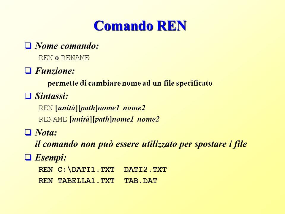Comando REN Nome comando: REN o RENAME Funzione: permette di cambiare nome ad un file specificato Sintassi: REN [unità][path]nome1 nome2 RENAME [unità][path]nome1 nome2 Nota: il comando non può essere utilizzato per spostare i file Esempi: REN C:\DATI1.TXT DATI2.TXT REN TABELLA1.TXT TAB.DAT