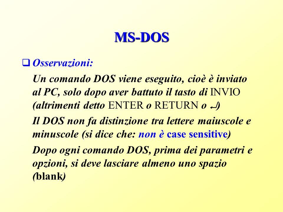 MS-DOS Osservazioni: Un comando DOS viene eseguito, cioè è inviato al PC, solo dopo aver battuto il tasto di INVIO (altrimenti detto ENTER o RETURN o ) Il DOS non fa distinzione tra lettere maiuscole e minuscole (si dice che: non è case sensitive) Dopo ogni comando DOS, prima dei parametri e opzioni, si deve lasciare almeno uno spazio (blank)