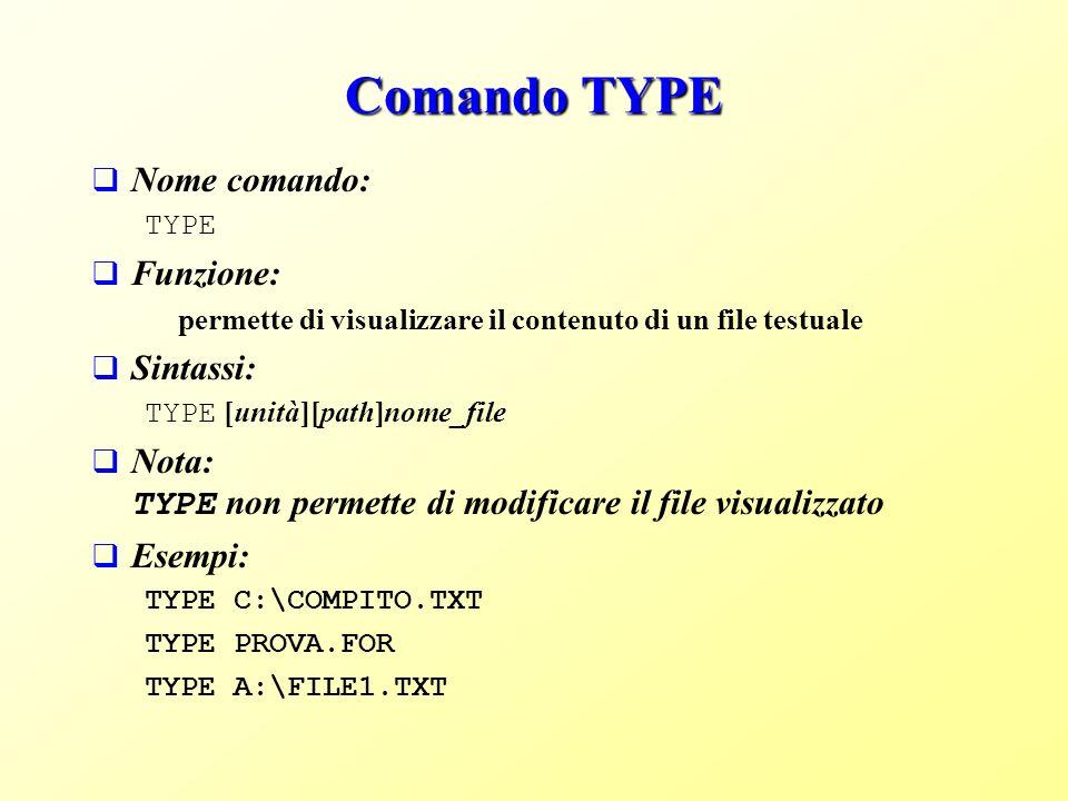 Comando TYPE Nome comando: TYPE Funzione: permette di visualizzare il contenuto di un file testuale Sintassi: TYPE [unità][path]nome_file Nota: TYPE non permette di modificare il file visualizzato Esempi: TYPE C:\COMPITO.TXT TYPE PROVA.FOR TYPE A:\FILE1.TXT