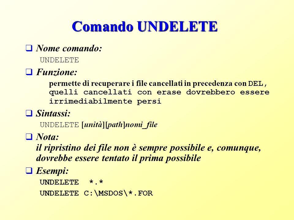 Comando UNDELETE Nome comando: UNDELETE Funzione: permette di recuperare i file cancellati in precedenza con DEL, quelli cancellati con erase dovrebbero essere irrimediabilmente persi Sintassi: UNDELETE [unità][path]nomi_file Nota: il ripristino dei file non è sempre possibile e, comunque, dovrebbe essere tentato il prima possibile Esempi: UNDELETE *.* UNDELETE C:\MSDOS\*.FOR