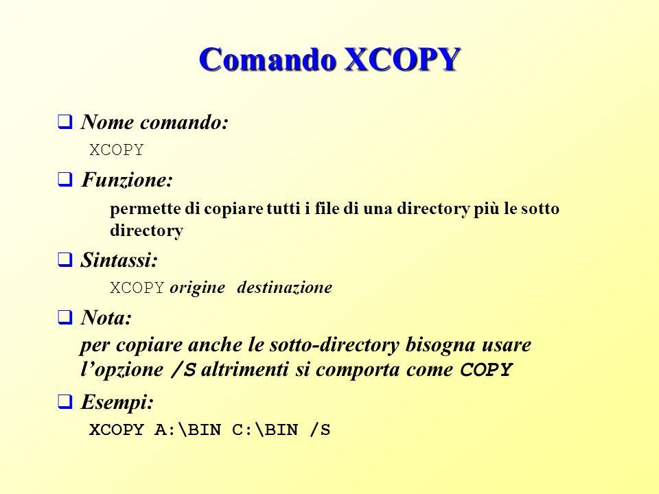 Comando XCOPY Nome comando: XCOPY Funzione: permette di copiare tutti i file di una directory più le sotto directory Sintassi: XCOPY origine destinazione Nota: per copiare anche le sotto-directory bisogna usare lopzione /S altrimenti si comporta come COPY Esempi: XCOPY A:\BIN C:\BIN /S